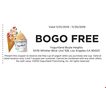 Bogo Free. Valid 11/01/19 -11/30/19. Present this coupon to receive one free cup of yogurt when you purchase one cup. Valid at listed location only. Limit 1 coupon per customer. Cannot be combined with any other offers. No cash value. 2019 Yogurtland Franchising, Inc. All rights reserved.