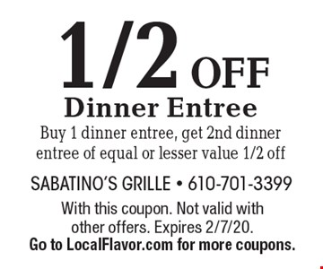 1/2 OFF Dinner Entree Buy 1 dinner entree, get 2nd dinner entree of equal or lesser value 1/2 off. With this coupon. Not valid with other offers. Expires 2/7/20.Go to LocalFlavor.com for more coupons.