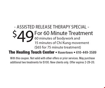 - ASSISTED RELEASE THERAPY SPECIAL - $49 For 60 Minute Treatment 60 minutes of bodywork and15 minutes of Chi Kung movement ($65 for 75 minute treatment). With this coupon. Not valid with other offers or prior services. May purchase additional two treatments for $100. New clients only. Offer expires 2-29-20.