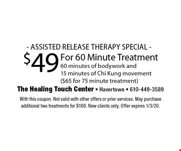 - ASSISTED RELEASE THERAPY SPECIAL - $49 For 60 Minute Treatment 60 minutes of bodywork and15 minutes of Chi Kung movement ($65 for 75 minute treatment). With this coupon. Not valid with other offers or prior services. May purchase additional two treatments for $100. New clients only. Offer expires 1/3/20.