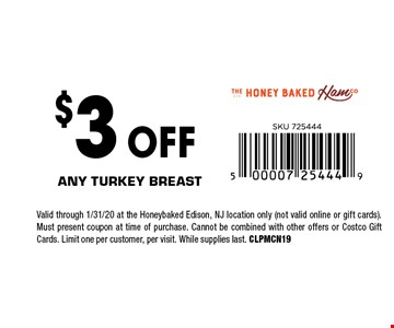$3 OFF Any turkey breast. Valid through 1/31/20 at the Honeybaked Edison, NJ location only (not valid online or gift cards). Must present coupon at time of purchase. Cannot be combined with other offers or Costco Gift Cards. Limit one per customer, per visit. While supplies last. CLPMCN19