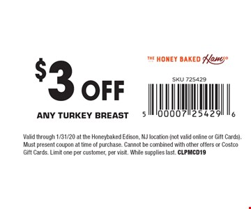 $3 OFF Any turkey breast. Valid through 1/31/20 at the Honeybaked Edison, NJ location (not valid online or Gift Cards). Must present coupon at time of purchase. Cannot be combined with other offers or Costco Gift Cards. Limit one per customer, per visit. While supplies last. CLPMCD19