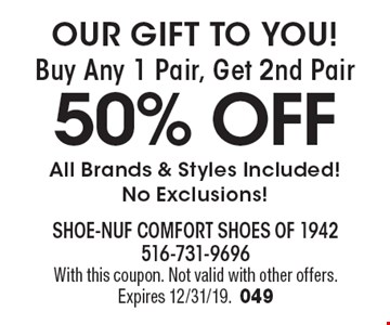 OUR GIFT TO YOU! Buy Any 1 Pair, Get 2nd Pair 50% OFF. All Brands & Styles Included! No Exclusions! With this coupon. Not valid with other offers. Expires 12/31/19.049