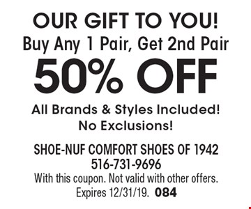 OUR GIFT TO YOU! Buy Any 1 Pair, Get 2nd Pair 50% OFF All Brands & Styles Included!No Exclusions!. With this coupon. Not valid with other offers.Expires 12/31/19.084