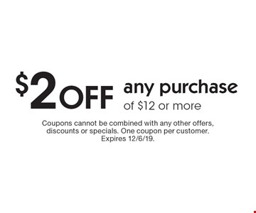 $2 OFF any purchase of $12 or more. Coupons cannot be combined with any other offers, discounts or specials. One coupon per customer. Expires 12/6/19.