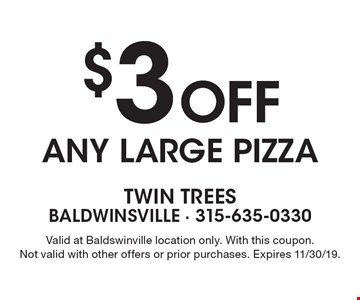 $3 off any large pizza. Valid at Baldswinville location only. With this coupon. Not valid with other offers or prior purchases. Expires 11/30/19.