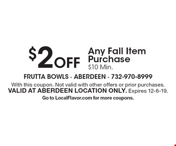 $2 Off Any Fall Item Purchase. $10 Min. With this coupon. Not valid with other offers or prior purchases. Valid at Aberdeen location only. Expires 12-6-19. Go to LocalFlavor.com for more coupons.