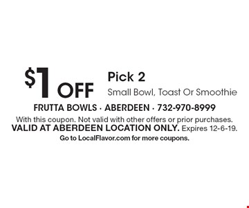 $1 Off Pick 2 Small Bowl, Toast Or Smoothie. With this coupon. Not valid with other offers or prior purchases. Valid at Aberdeen location only. Expires 12-6-19. Go to LocalFlavor.com for more coupons.