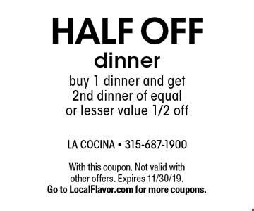 Half off dinner buy 1 dinner and get 2nd dinner of equal or lesser value 1/2 off. With this coupon. Not valid with other offers. Expires 11/30/19. Go to LocalFlavor.com for more coupons.