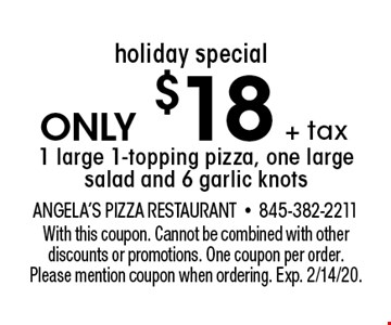holiday special only $18+ tax1 large 1-topping pizza, one large salad and 6 garlic knots. With this coupon. Cannot be combined with other discounts or promotions. One coupon per order. Please mention coupon when ordering. Exp. 2/14/20.