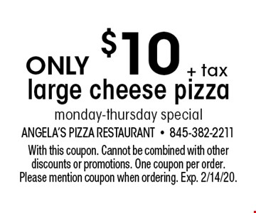 only $10+ tax large cheese pizza monday-thursday special. With this coupon. Cannot be combined with other discounts or promotions. One coupon per order. Please mention coupon when ordering. Exp. 2/14/20.