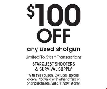 $100 Off any used shotgun Limited To Cash Transactions. With this coupon. Excludes special orders. Not valid with other offers or prior purchases. Valid 11/29/19 only.