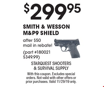 $299.95 Smith & Wesson m&p9 shield after $50 mail in rebate! (part #180021 $349.99). With this coupon. Excludes special orders. Not valid with other offers or prior purchases. Valid 11/29/19 only.