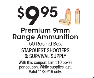 $9.95 Premium 9mm Range Ammunition. 50 Round Box. With this coupon. Limit 10 boxes per coupon. While supplies last. Valid 11/29/19 only.