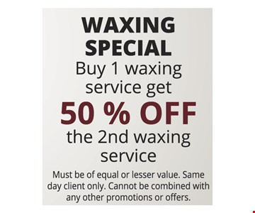 WAXING SPECIAL Buy 1 waxing service get 50 % OFF the 2nd waxing service. Must be of equal or lesser value. Same day client only. Cannot be combined with any other promotions or offers.