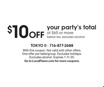 $10 Off your party's total of $65 or more before tax, excludes alcohol. With this coupon. Not valid with other offers. One offer per table/group. Excludes holidays. Excludes alcohol. Expires 1-11-20. Go to LocalFlavor.com for more coupons.
