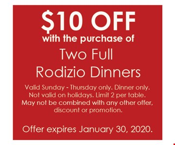 $10 OFF WITH THE PURCHASE OF TWO FULL RADIZIO DINNERS. Valid Sunday - Thursday only. Dinner only . Not Valid on holidays. Limit 2 per table.May not be combined with any other offer, discount or promotion. Offer Expires 1/30/20.