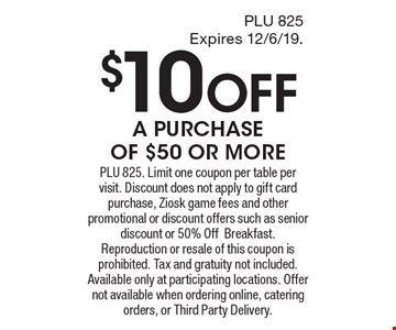 $10 OFF A PURCHASE OF $50 OR MORE. PLU 825. Limit one coupon per table per visit. Discount does not apply to gift card purchase, Ziosk game fees and other promotional or discount offers such as senior discount or 50% OffBreakfast. Reproduction or resale of this coupon is prohibited. Tax and gratuity not included. Available only at participating locations. Offer not available when ordering online, catering orders, or Third Party Delivery.
