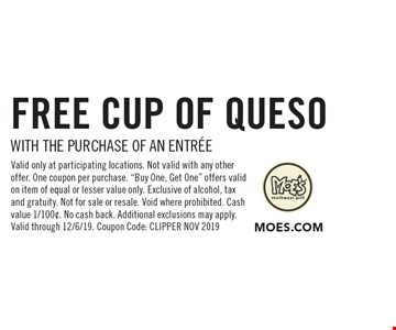 FREE CUP OF QUESO WITH THE purchase of AN ENTREE. Valid only at participating locations. Not valid with any other offer. One coupon per purchase.