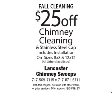 Fall Cleaning $25 Off Chimney Cleaning & Stainless Steel Cap. Includes Installation On Sizes 8x8 & 12x12 (All Other Sizes Extra). With this coupon. Not valid with other offers or prior services. Offer expires 12/30/19. SS