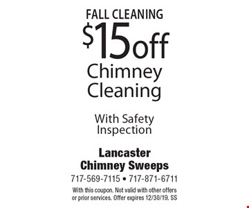 Fall Cleaning $15 Off Chimney Cleaning With Safety Inspection. With this coupon. Not valid with other offers or prior services. Offer expires 12/30/19. SS