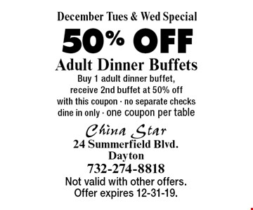 December Tues & Wed Special 50% OFF Adult Dinner Buffets Buy 1 adult dinner buffet, receive 2nd buffet at 50% off with this coupon - no separate checks dine in only - one coupon per table . Not valid with other offers. Offer expires 12-31-19.