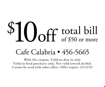 $10 off total bill of $50 or more. With this coupon. Valid on dine in only. Valid on food purchases only. Not valid toward alcohol. Cannot be used with other offers. Offer expires 12/13/19.