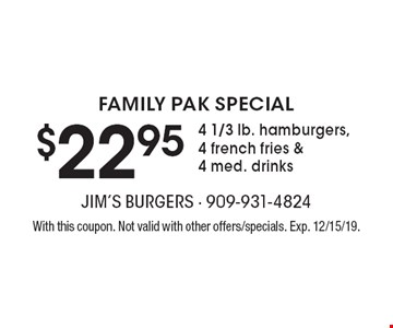 FAMILY PAK SPECIAL $22.95 4 1/3 lb. hamburgers, 4 french fries &4 med. drinks. With this coupon. Not valid with other offers/specials. Exp. 12/15/19.