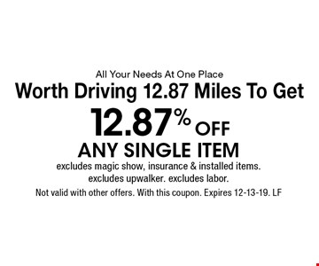 All Your Needs At One Place Worth Driving 12.87 Miles To Get 12.87%Off any single itemexcludes magic show, insurance & installed items. excludes upwalker. excludes labor.. Not valid with other offers. With this coupon. Expires 12-13-19. LF