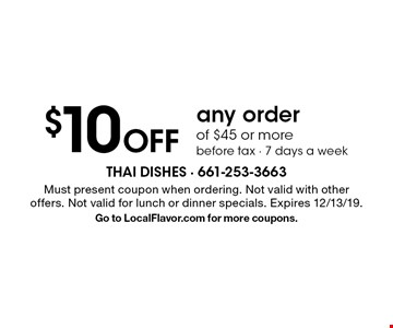$10 off any order of $45 or more before tax - 7 days a week. Must present coupon when ordering. Not valid with other offers. Not valid for lunch or dinner specials. Expires 12/13/19. Go to LocalFlavor.com for more coupons.