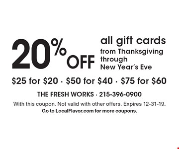 20% Off all gift cards from Thanksgiving through New Year's Eve. $25 for $20 - $50 for $40 - $75 for $60. With this coupon. Not valid with other offers. Expires 12-31-19. Go to LocalFlavor.com for more coupons.