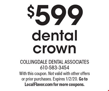$599 dental crown. With this coupon. Not valid with other offers or prior purchases. Expires 1/2/20. Go to LocalFlavor.com for more coupons.