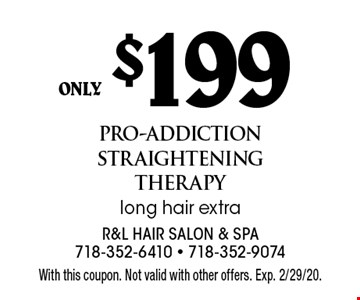 only $199 pro-addiction straightening therapy long hair extra. With this coupon. Not valid with other offers. Exp. 2/29/20.