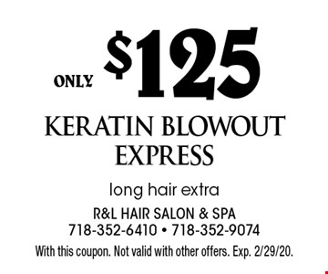 only $125 keratin blowout express long hair extra. With this coupon. Not valid with other offers. Exp. 2/29/20.