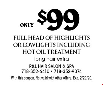 only $99 full head of highlights or lowlights including hot oil treatment long hair extra. With this coupon. Not valid with other offers. Exp. 2/29/20.