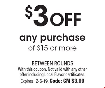 $3 off any purchase of $15 or more. With this coupon. Not valid with any other offer including Local Flavor certificates. Expires 12-6-19. Code: CM $3.00