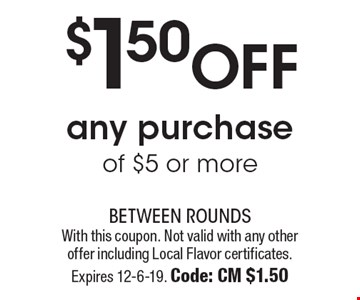 $1.50 off any purchase of $5 or more. With this coupon. Not valid with any other offer including Local Flavor certificates. Expires 12-6-19. Code: CM $1.50