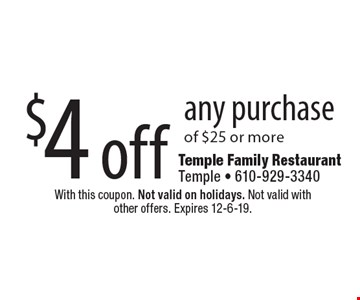 $4 off any purchase of $25 or more. With this coupon. Not valid on holidays. Not valid with other offers. Expires 12-6-19.