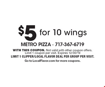 $5 for 10 wings. With this coupon. Not valid with other coupon offers. Limit 1 coupon per visit. Expires 12/30/19 Limit 1 clipper/local flavor deal per group per visit. Go to LocalFlavor.com for more coupons.