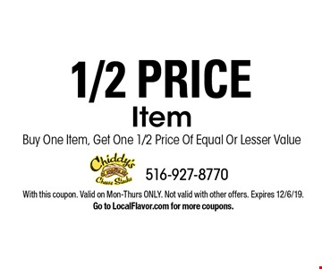 1/2 price item. Buy one item, get one 1/2 price of equal or lesser value. With this coupon. Valid on Mon-Thurs ONLY. Not valid with other offers. Expires 12/6/19. Go to LocalFlavor.com for more coupons.
