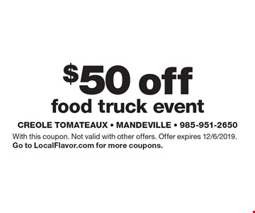 $50 off food truck event. With this coupon. Not valid with other offers. Offer expires 12/6/2019.Go to LocalFlavor.com for more coupons.
