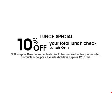 LUNCH SPECIAL 10% Off your total lunch check. Lunch Only. With coupon. One coupon per table. Not to be combined with any other offer, discounts or coupons. Excludes holidays. Expires 12/31/19.