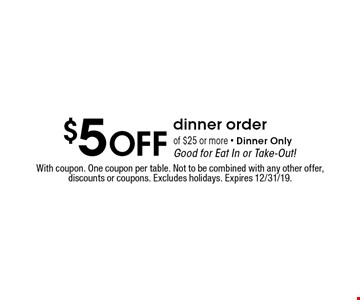 $5 Off dinner order of $25 or more. Dinner Only. Good for Eat In or Take-Out! With coupon. One coupon per table. Not to be combined with any other offer, discounts or coupons. Excludes holidays. Expires 12/31/19.
