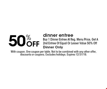 50% Off dinner entree. Buy 1 Dinner Entree At Reg. Menu Price, Get A 2nd Entree Of Equal Or Lesser Value 50% Off. Dinner Only. With coupon. One coupon per table. Not to be combined with any other offer, discounts or coupons. Excludes holidays. Expires 12/31/19.