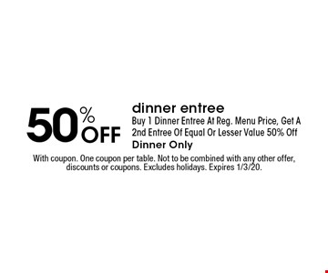50% Off dinner entree Buy 1 Dinner Entree At Reg. Menu Price, Get A 2nd Entree Of Equal Or Lesser Value 50% Off Dinner Only. With coupon. One coupon per table. Not to be combined with any other offer,discounts or coupons. Excludes holidays. Expires 1/3/20.