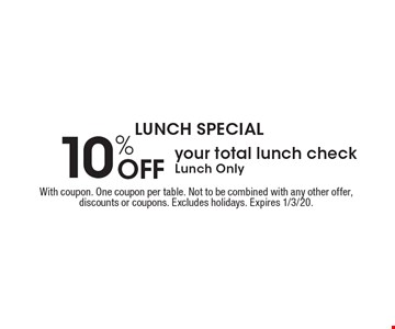 Lunch Special. 10% Off your total lunch check. Lunch Only. With coupon. One coupon per table. Not to be combined with any other offer, discounts or coupons. Excludes holidays. Expires 1/3/20.