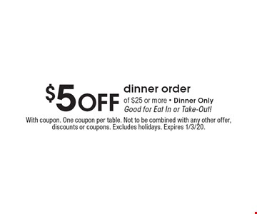 $5 off dinner order of $25 or more - Dinner Only Good for Eat In or Take-Out! With coupon. One coupon per table. Not to be combined with any other offer, discounts or coupons. Excludes holidays. Expires 1/3/20.