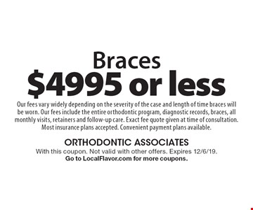 Braces $4995 or less. Our fees vary widely depending on the severity of the case and length of time braces will be worn. Our fees include the entire orthodontic program, diagnostic records, braces, all monthly visits, retainers and follow-up care. Exact fee quote given at time of consultation. Most insurance plans accepted. Convenient payment plans available.. With this coupon. Not valid with other offers. Expires 12/6/19. Go to LocalFlavor.com for more coupons.