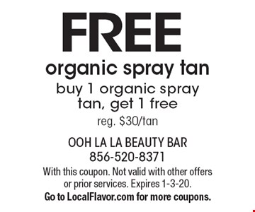 FREEorganic spray tanbuy 1 organic spray tan, get 1 freereg. $30/tan. With this coupon. Not valid with other offers or prior services. Expires 1-3-20.Go to LocalFlavor.com for more coupons.