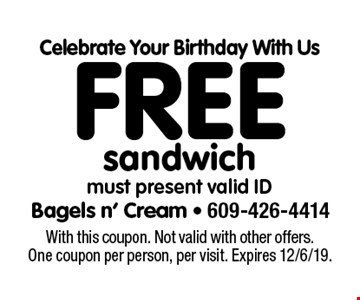 Celebrate Your Birthday With Us Free sandwich must present valid ID. With this coupon. Not valid with other offers. One coupon per person, per visit. Expires 12/6/19.